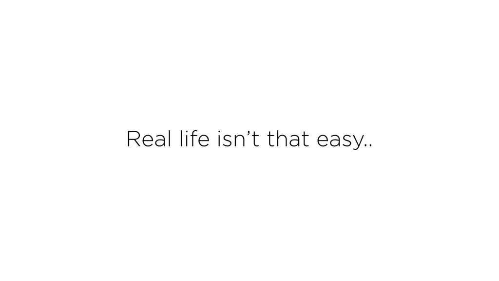 Real life isn't that easy..