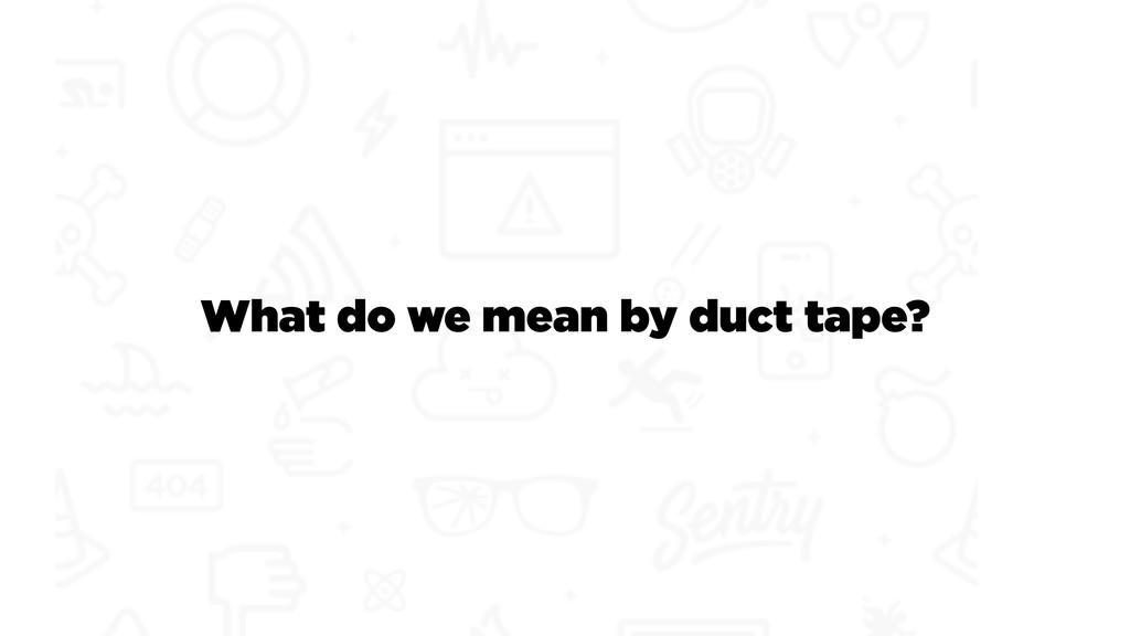 What do we mean by duct tape?