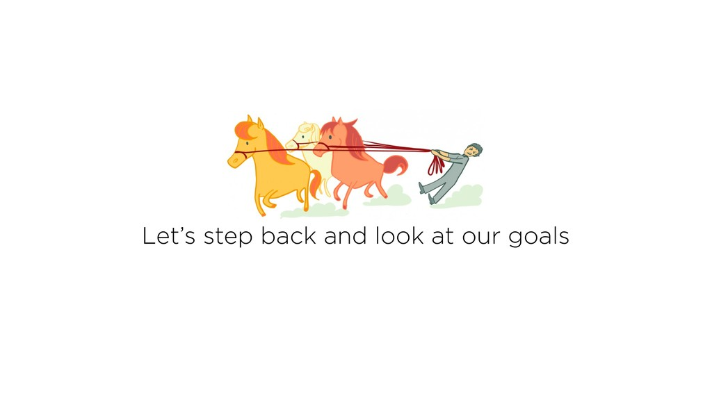 Let's step back and look at our goals