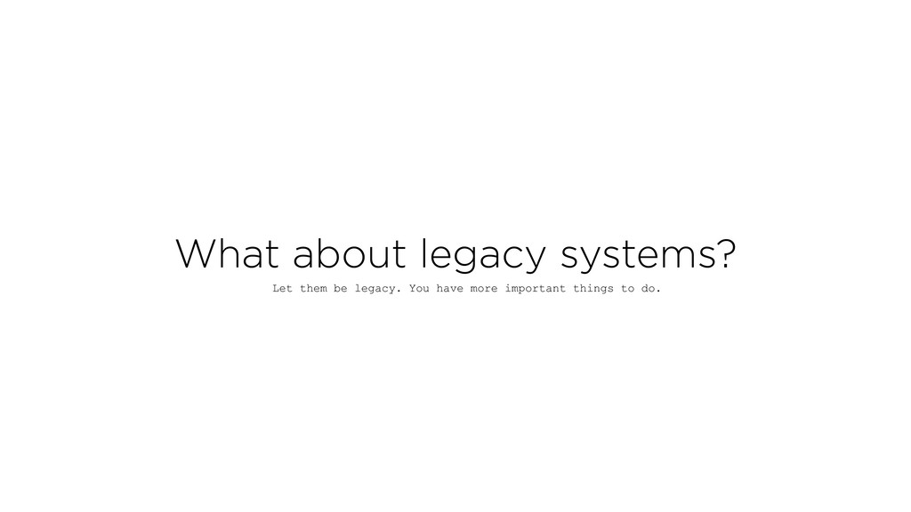 What about legacy systems? Let them be legacy. ...