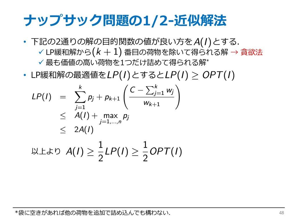 ナップサック問題の1/2-近似解法 • 下記の2通りの解の⽬的関数の値が良い⽅を とする. ü...
