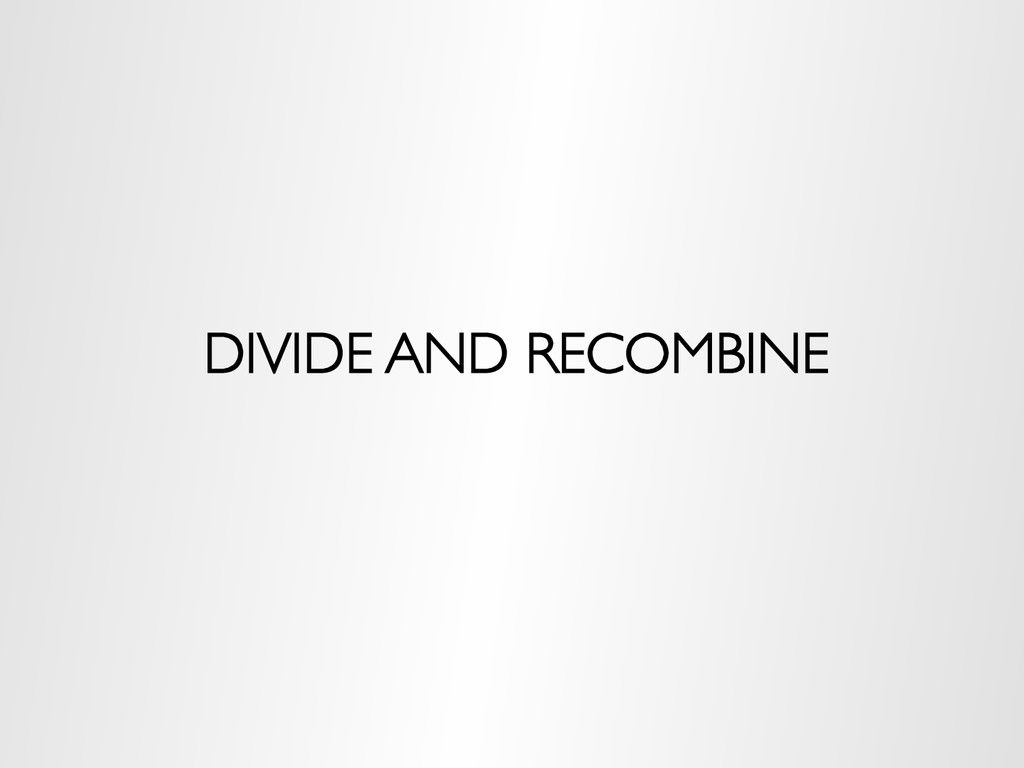 DIVIDE AND RECOMBINE