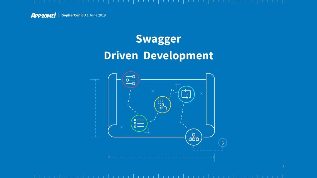 GopherCon EU 1 June 2019 1 Swagger Driven Devel...