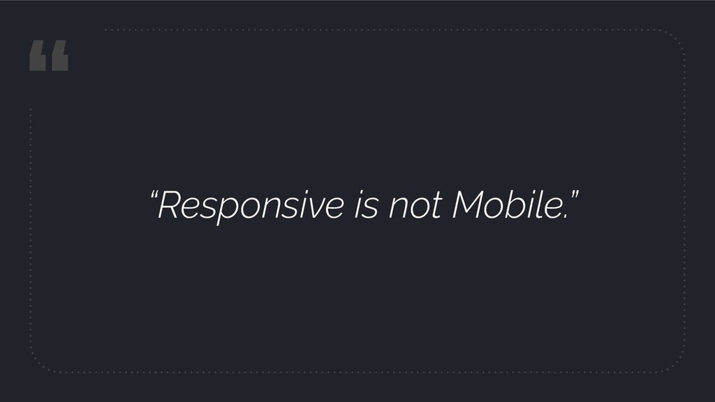 """"""" """"Responsive is not Mobile."""""""