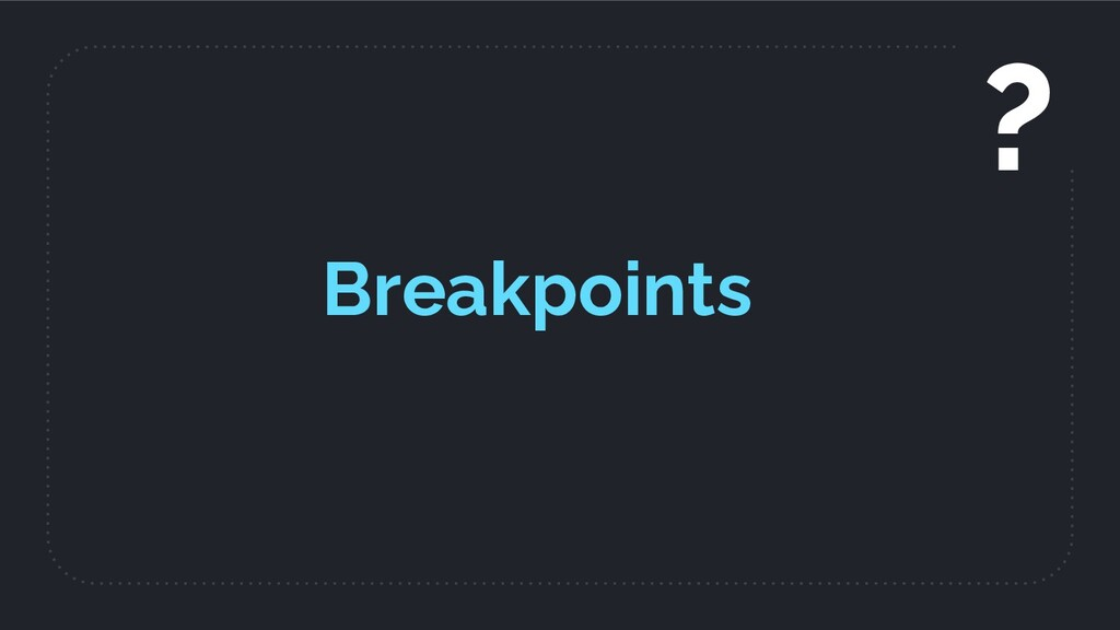 Breakpoints ?