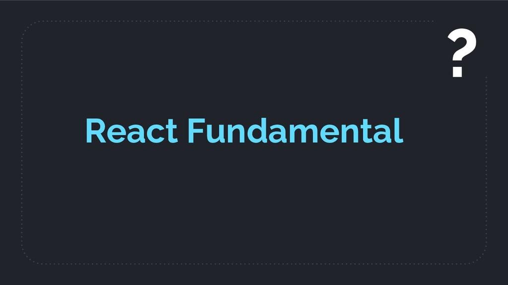 React Fundamental ?