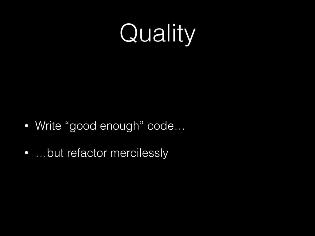 "Quality • Write ""good enough"" code… • …but refa..."