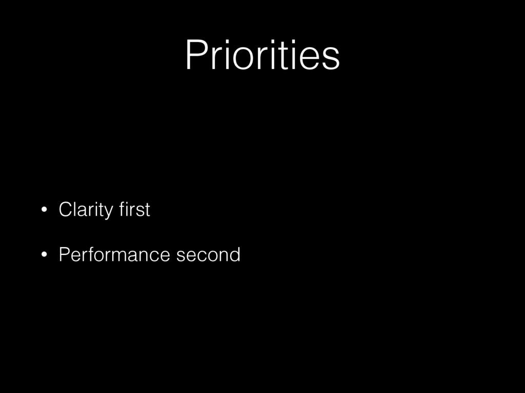 Priorities • Clarity first • Performance second