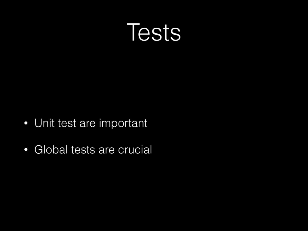 Tests • Unit test are important • Global tests ...
