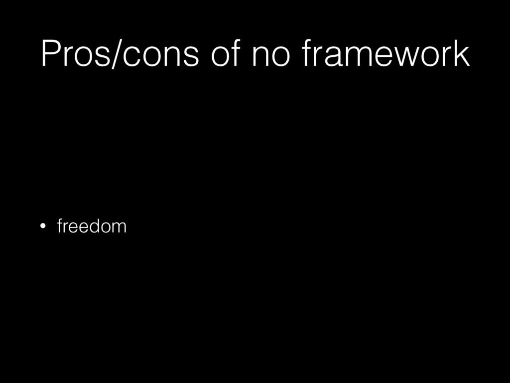 Pros/cons of no framework • freedom