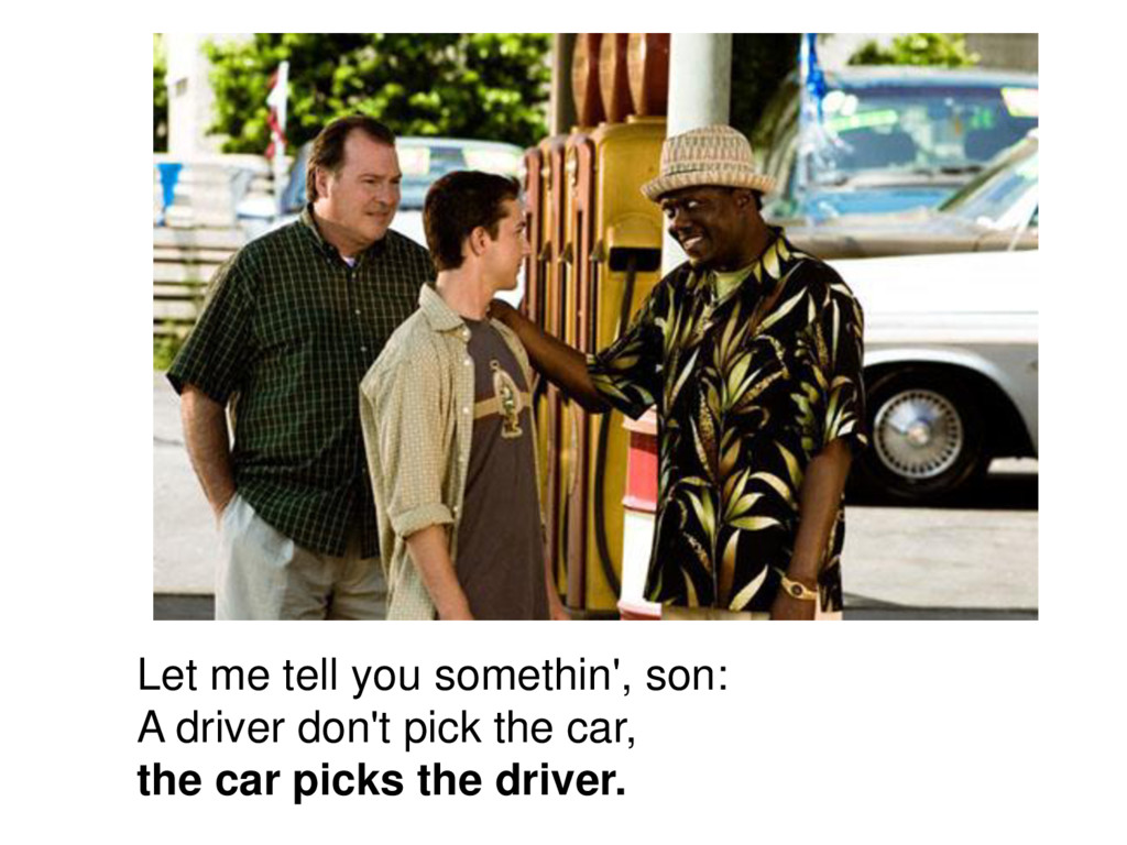 Let me tell you somethin', son: A driver don't ...