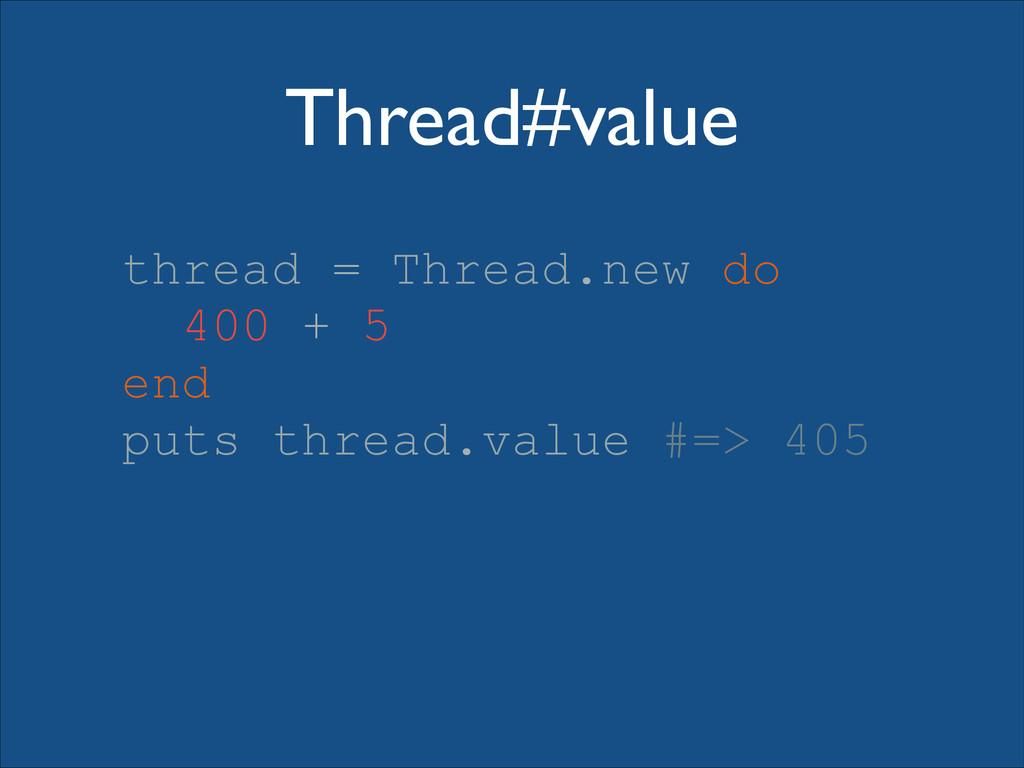 Thread#value thread = Thread.new do 400 + 5 end...