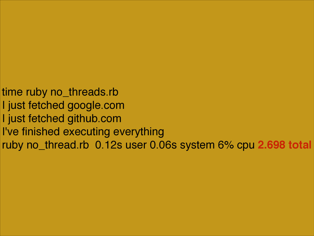 time ruby no_threads.rb! I just fetched google....