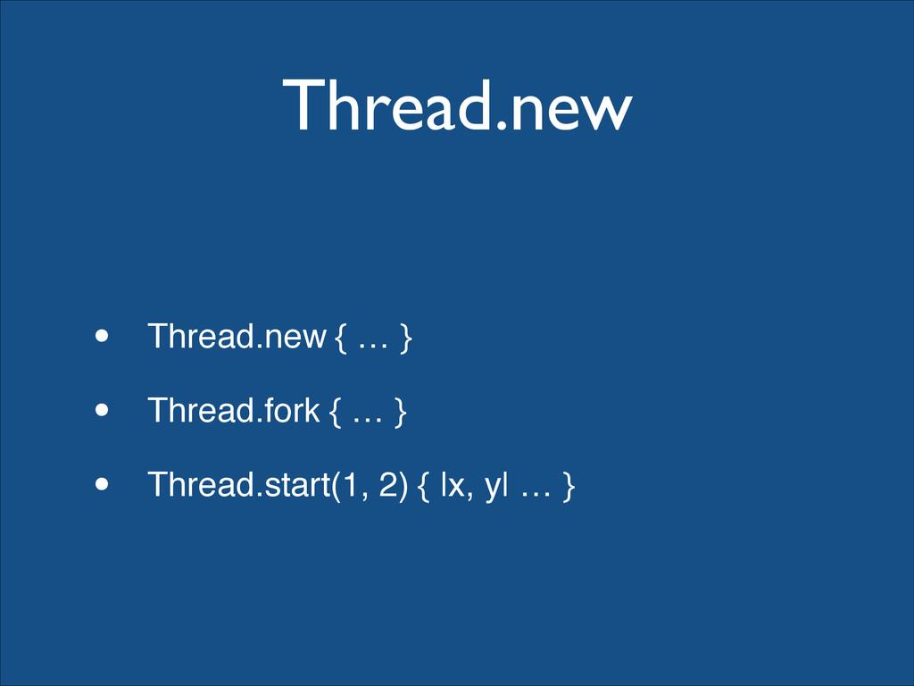 Thread.new • Thread.new { … }! • Thread.fork { ...