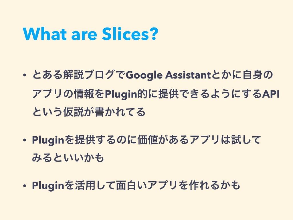 What are Slices? • ͱ͋ΔղઆϒϩάͰGoogle Assistantͱ͔ʹ...