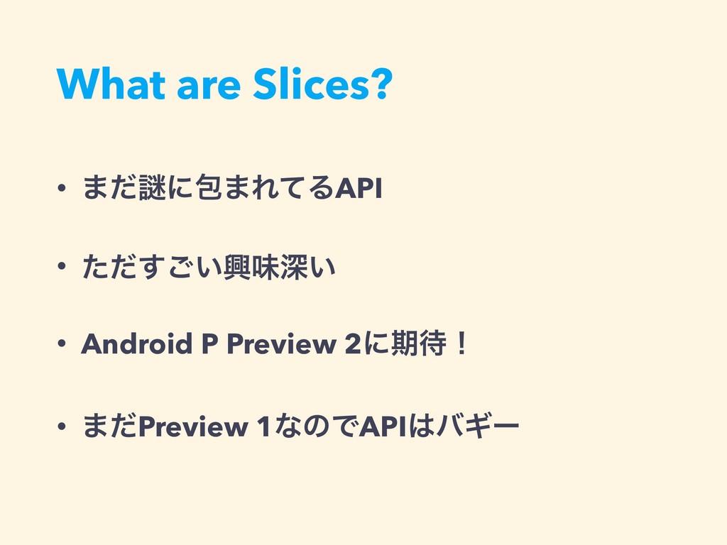 What are Slices? • ·ͩṖʹแ·ΕͯΔAPI • ͍ͨͩ͢͝ڵຯਂ͍ • A...