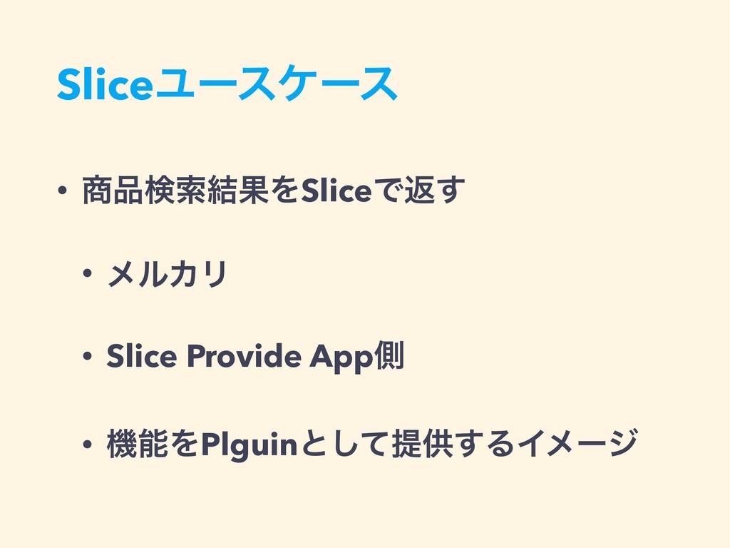 SliceϢʔεέʔε • ݕࡧ݁ՌΛSliceͰฦ͢ • ϝϧΧϦ • Slice Pr...