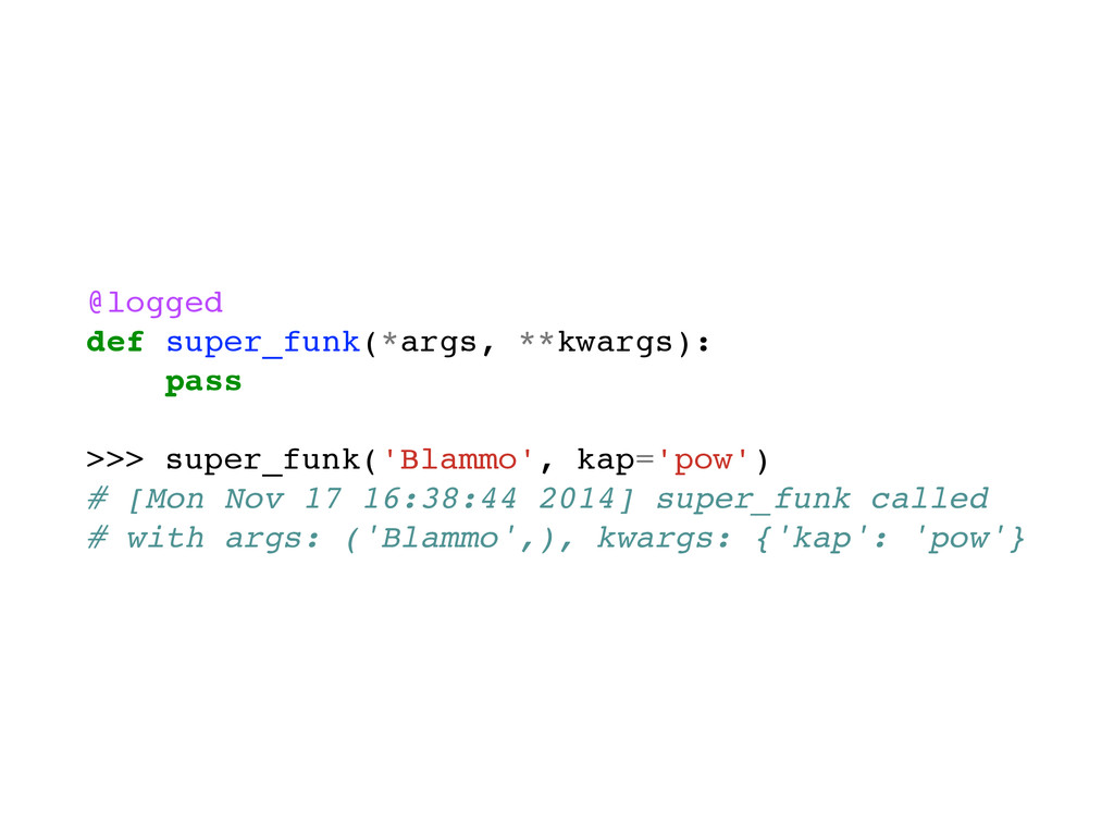 @logged def super_funk(*args, **kwargs): pass >...