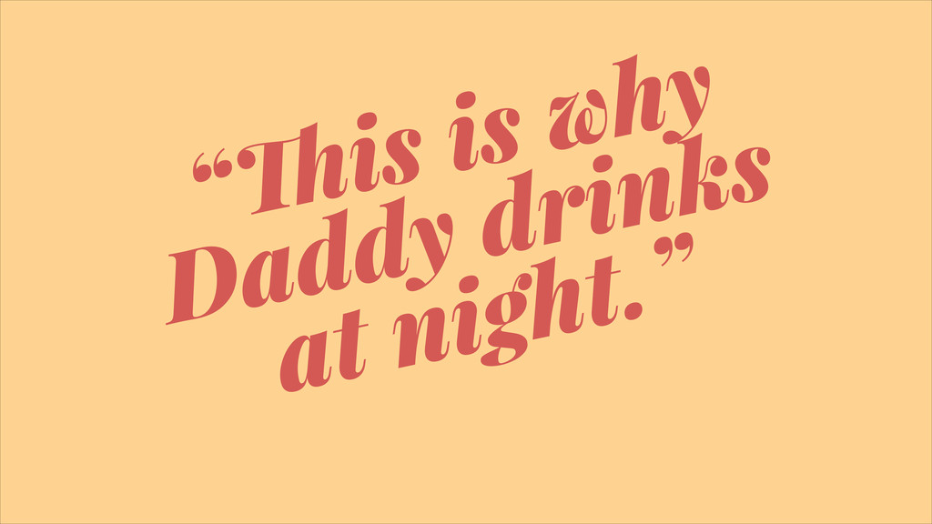 """""""!is is why Daddy drinks at night."""""""