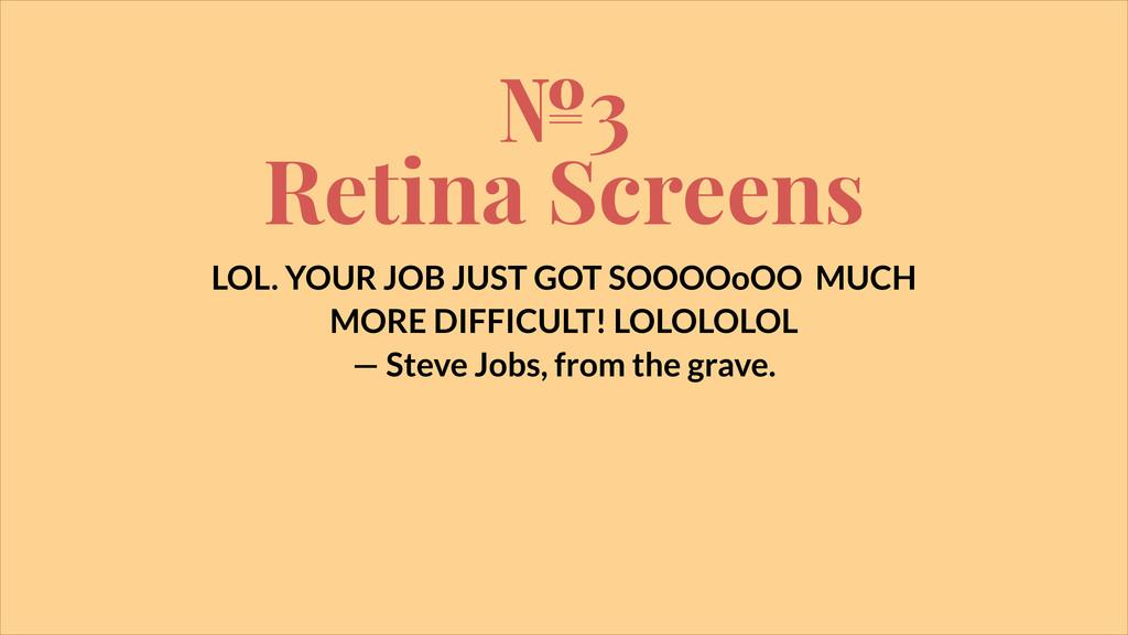 №3 Retina Screens LOL. YOUR JOB JUST GOT SOOOOo...