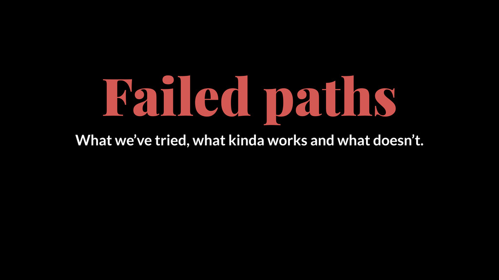 Failed paths What we've tried, what kinda works...
