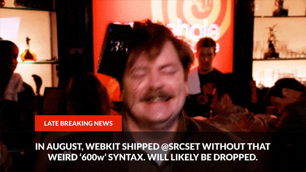 LATE BREAKING NEWS IN AUGUST, WEBKIT SHIPPED @S...