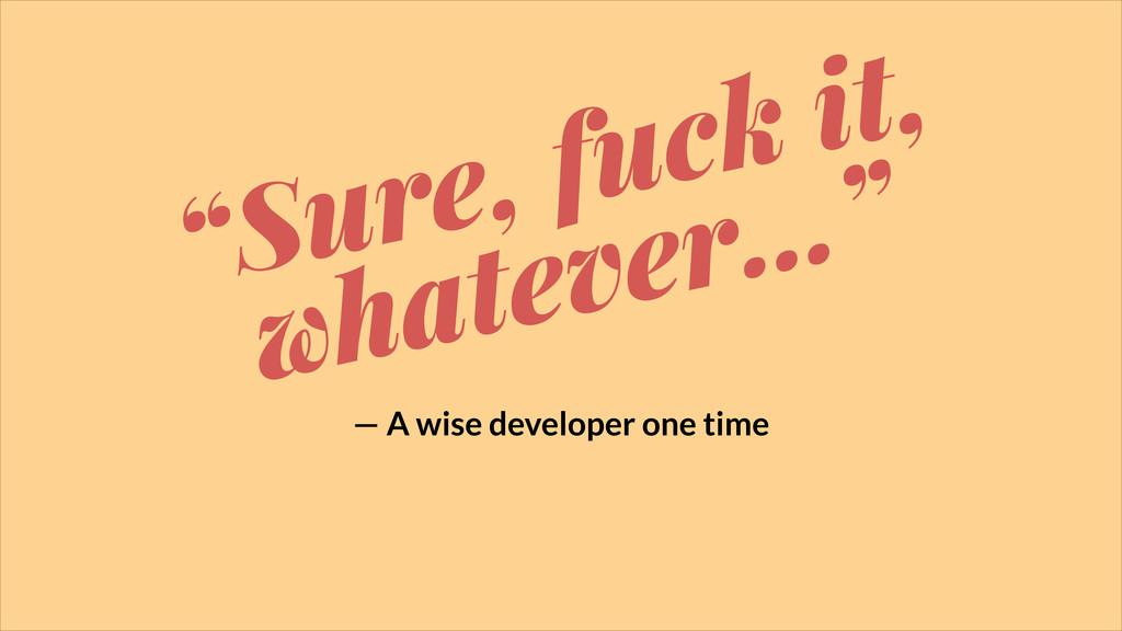 """""""Sure, fuck it, whatever…"""" — A wise developer o..."""