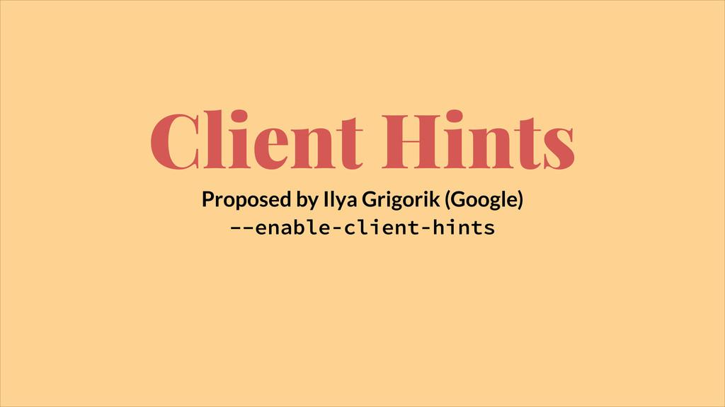 Client Hints Proposed by Ilya Grigorik (Google)...