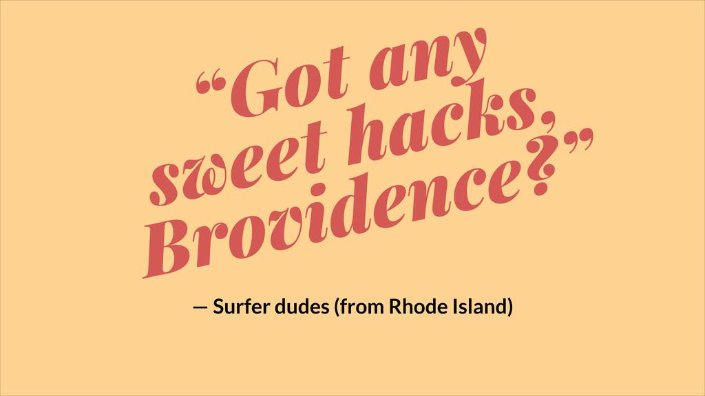 """Got any sweet hacks, Brovidence?"" — Surfer dud..."