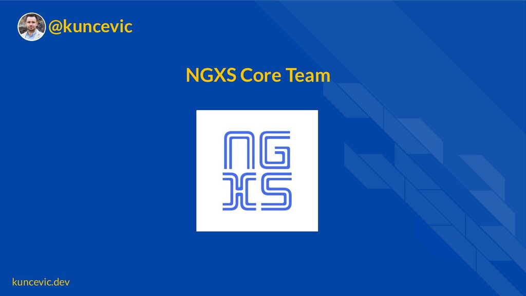 kuncevic.dev @kuncevic NGXS Core Team