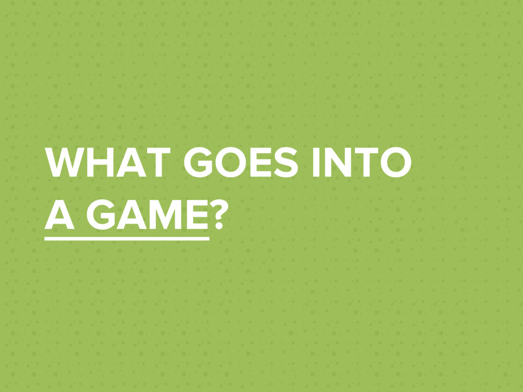 WHAT GOES INTO A GAME?