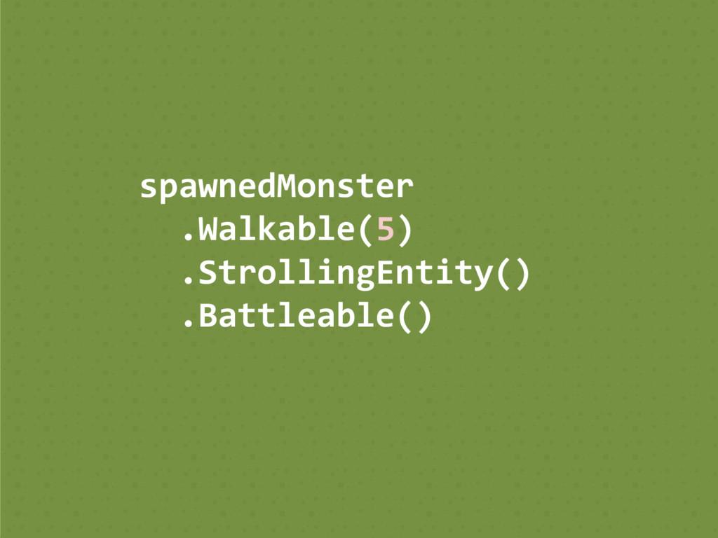 spawnedMonster .Walkable(5) .StrollingEntity() ...