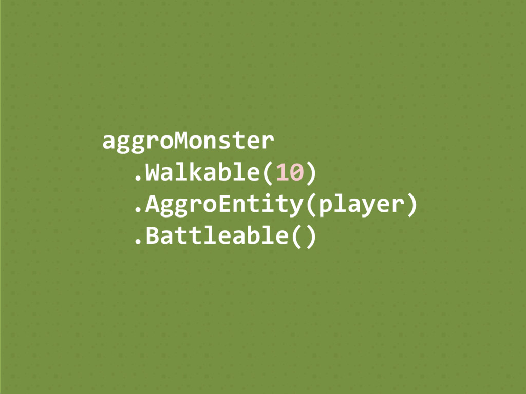 aggroMonster .Walkable(10) .AggroEntity(player)...
