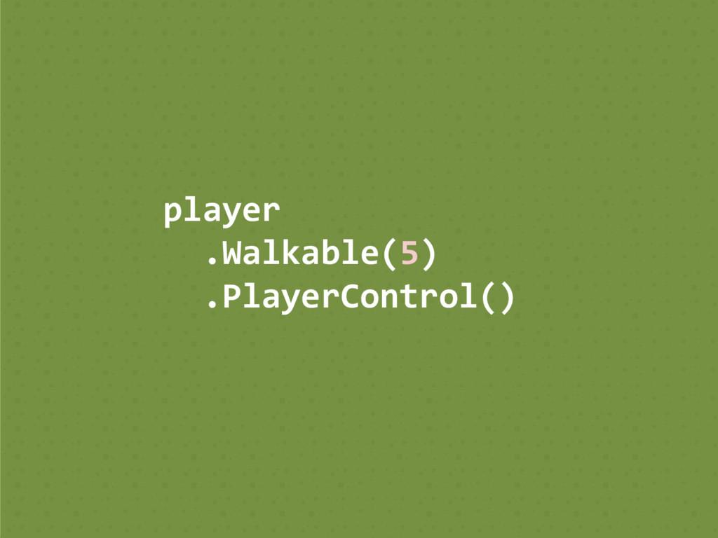 player .Walkable(5) .PlayerControl()