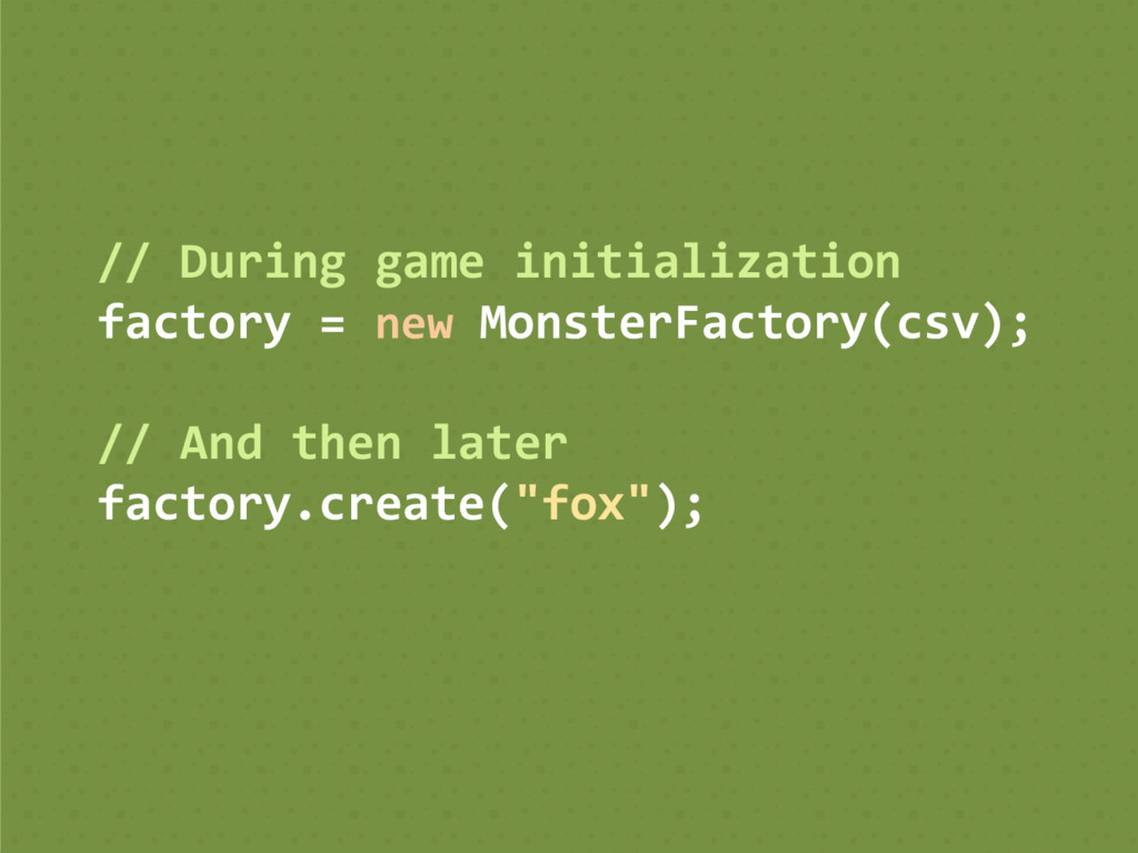 // During game initialization factory = new Mon...