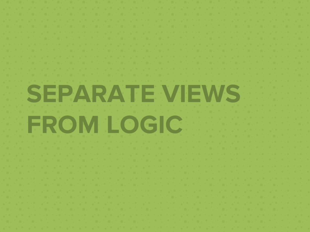 SEPARATE VIEWS FROM LOGIC