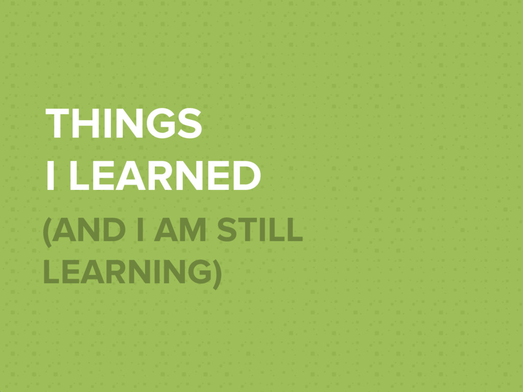 THINGS I LEARNED (AND I AM STILL LEARNING)