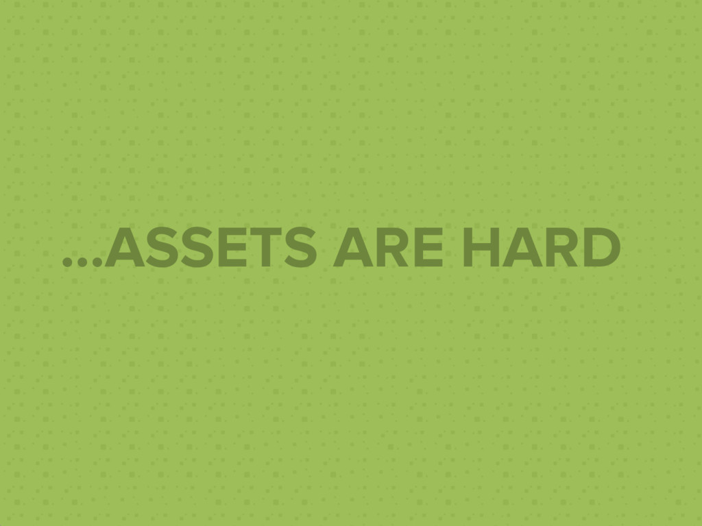 ...ASSETS ARE HARD