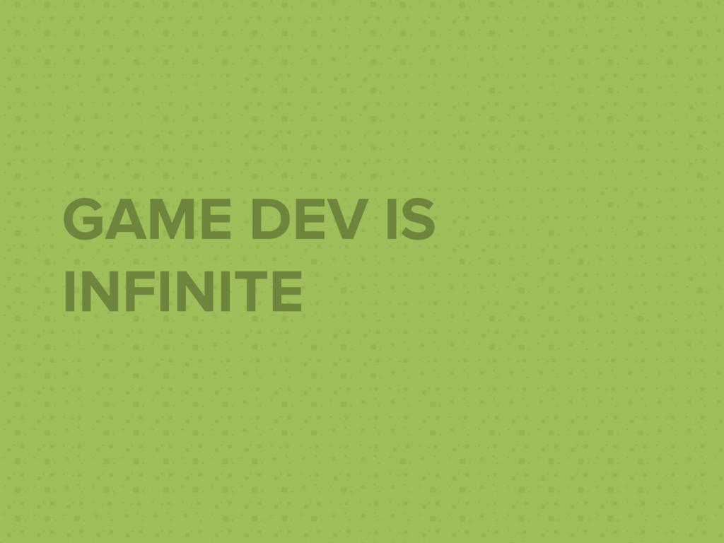 GAME DEV IS INFINITE