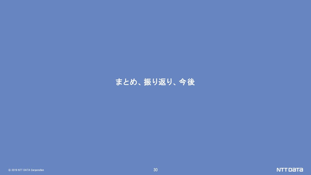 © 2019 NTT DATA Corporation 30 まとめ、振り返り、今後