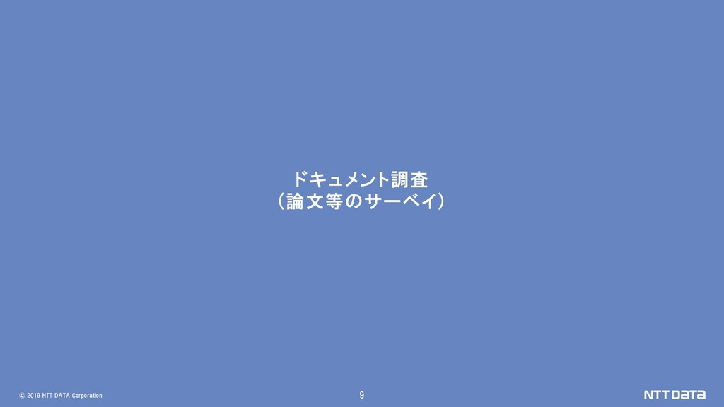 © 2019 NTT DATA Corporation 9 ドキュメント調査 (論文等のサーベ...