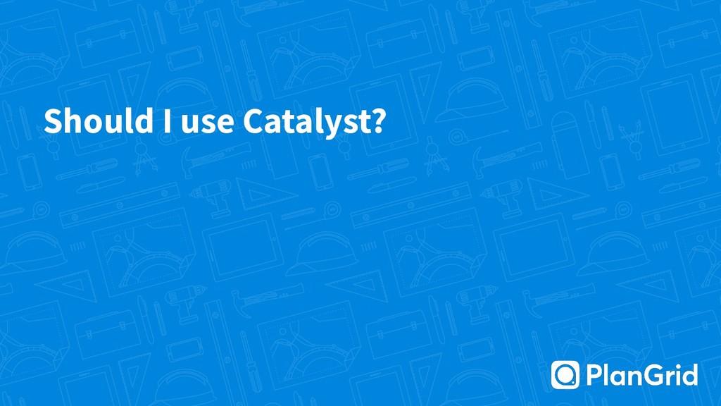 Should I use Catalyst?