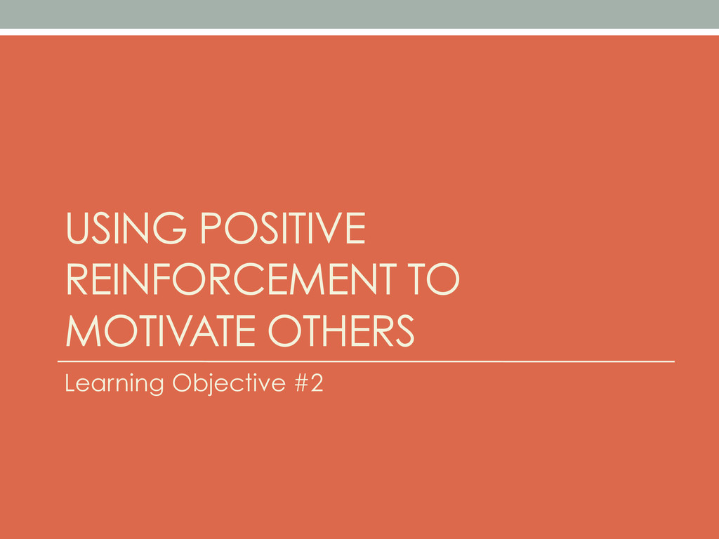 USING POSITIVE REINFORCEMENT TO MOTIVATE OTHERS...