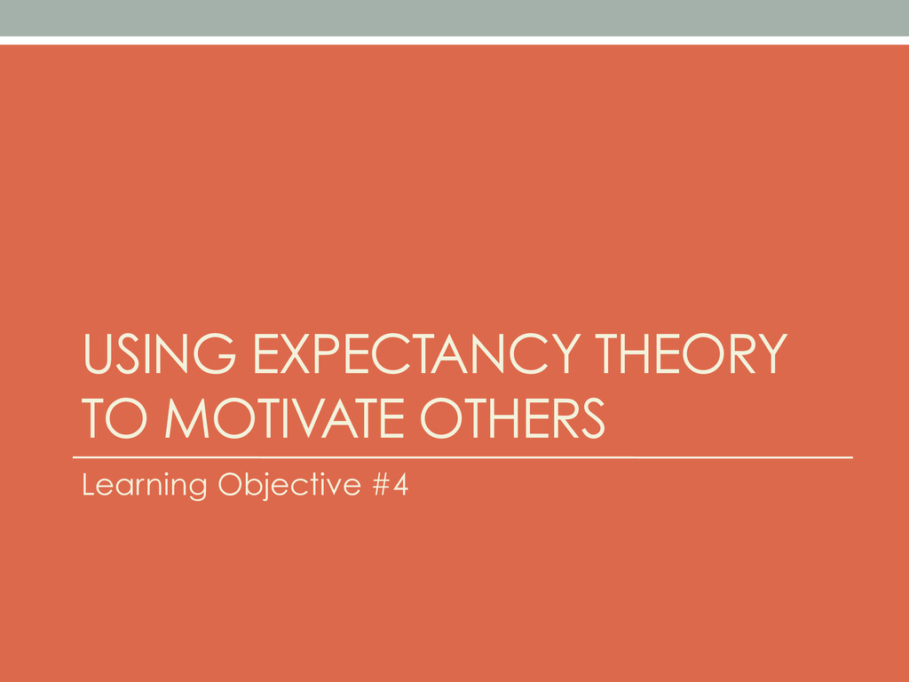 USING EXPECTANCY THEORY TO MOTIVATE OTHERS Lear...