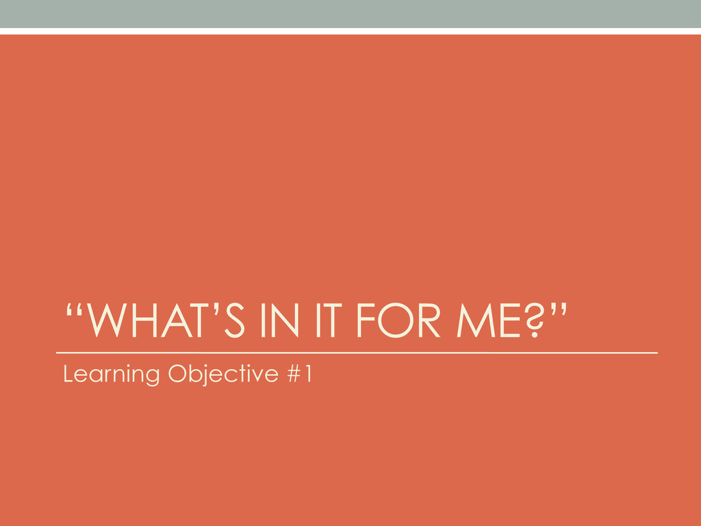 """WHAT'S IN IT FOR ME?"" Learning Objective #1"