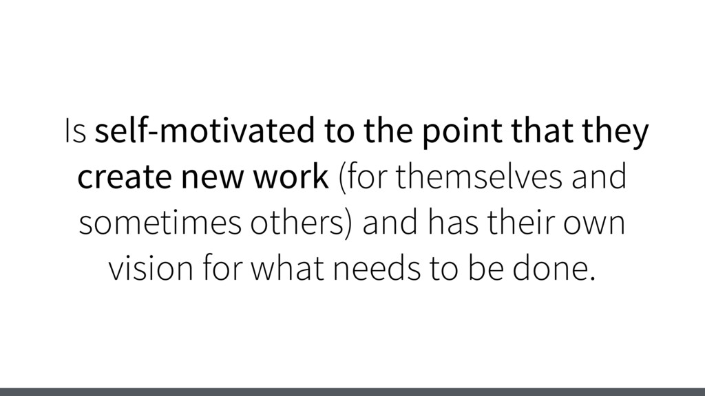 Is self-motivated to the point that they create...