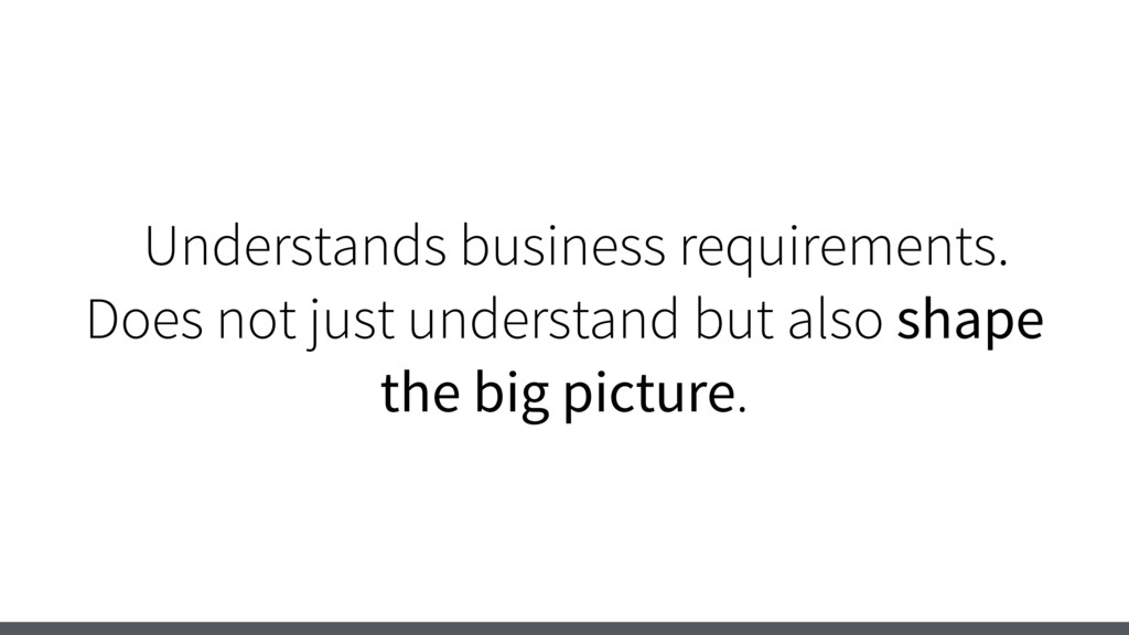 Understands business requirements. Does not jus...