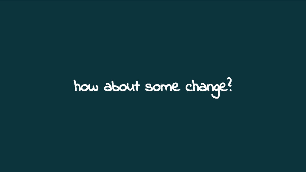 how about some change?