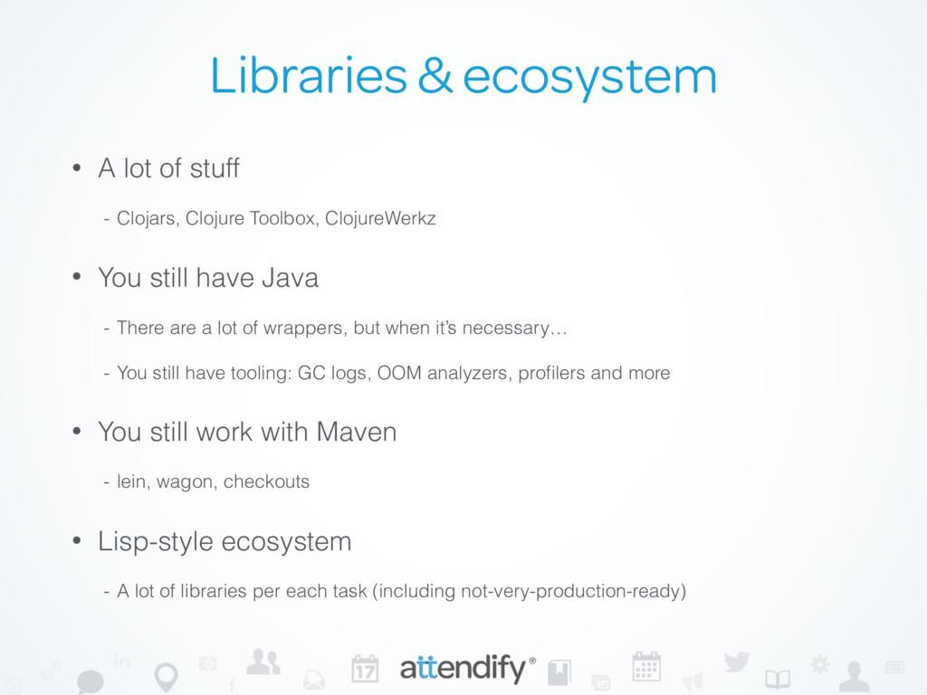 Libraries & ecosystem • A lot of stuff - Clojar...