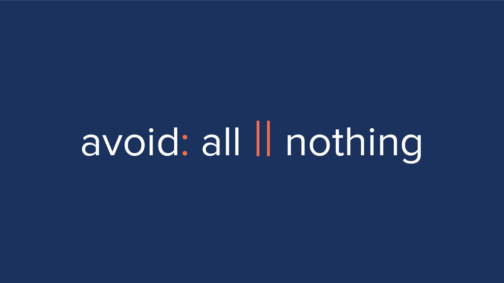 avoid: all || nothing